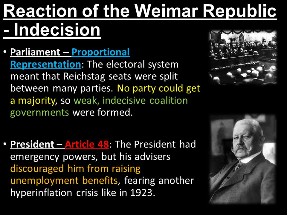 Reaction of the Weimar Republic - Indecision Parliament – Proportional Representation: The electoral system meant that Reichstag seats were split betw