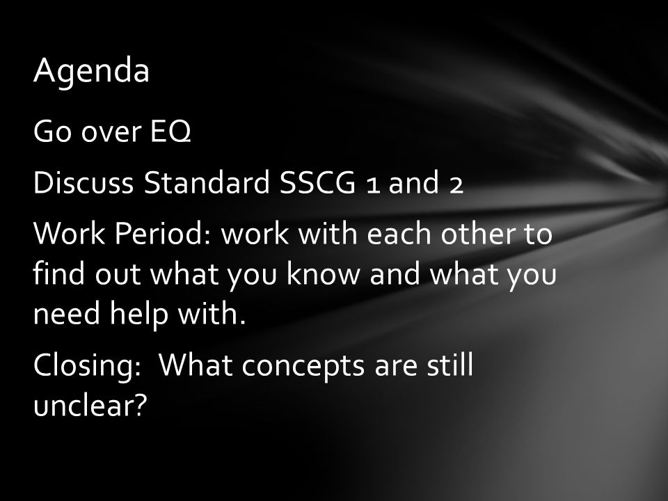 Go over EQ Discuss Standard SSCG 1 and 2 Work Period: work with each other to find out what you know and what you need help with. Closing: What concep