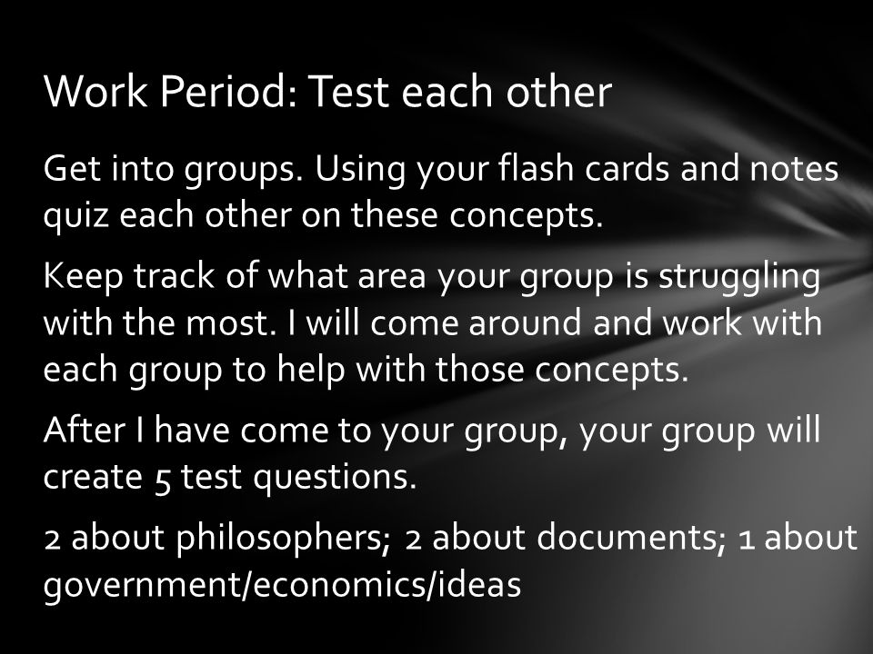 Get into groups. Using your flash cards and notes quiz each other on these concepts. Keep track of what area your group is struggling with the most. I