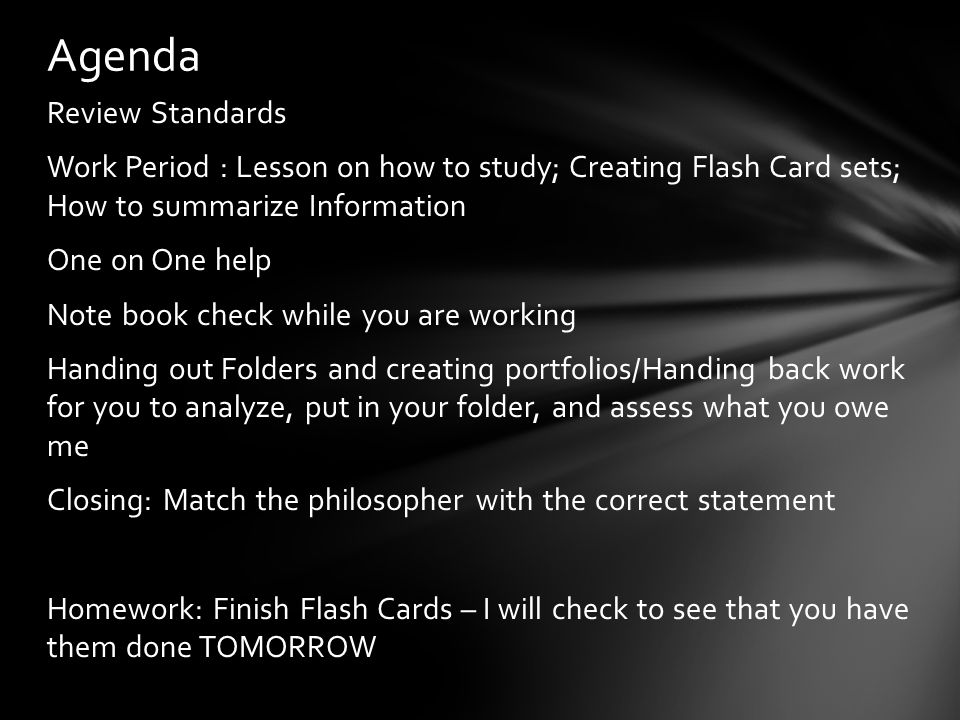 Review Standards Work Period : Lesson on how to study; Creating Flash Card sets; How to summarize Information One on One help Note book check while yo