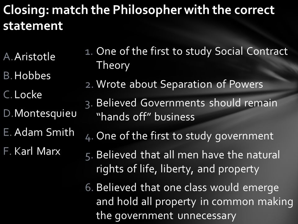 1.One of the first to study Social Contract Theory 2.Wrote about Separation of Powers 3.Believed Governments should remain hands off business 4.One of the first to study government 5.Believed that all men have the natural rights of life, liberty, and property 6.Believed that one class would emerge and hold all property in common making the government unnecessary A.Aristotle B.Hobbes C.Locke D.Montesquieu E.Adam Smith F.Karl Marx Bell – Ringer: matching