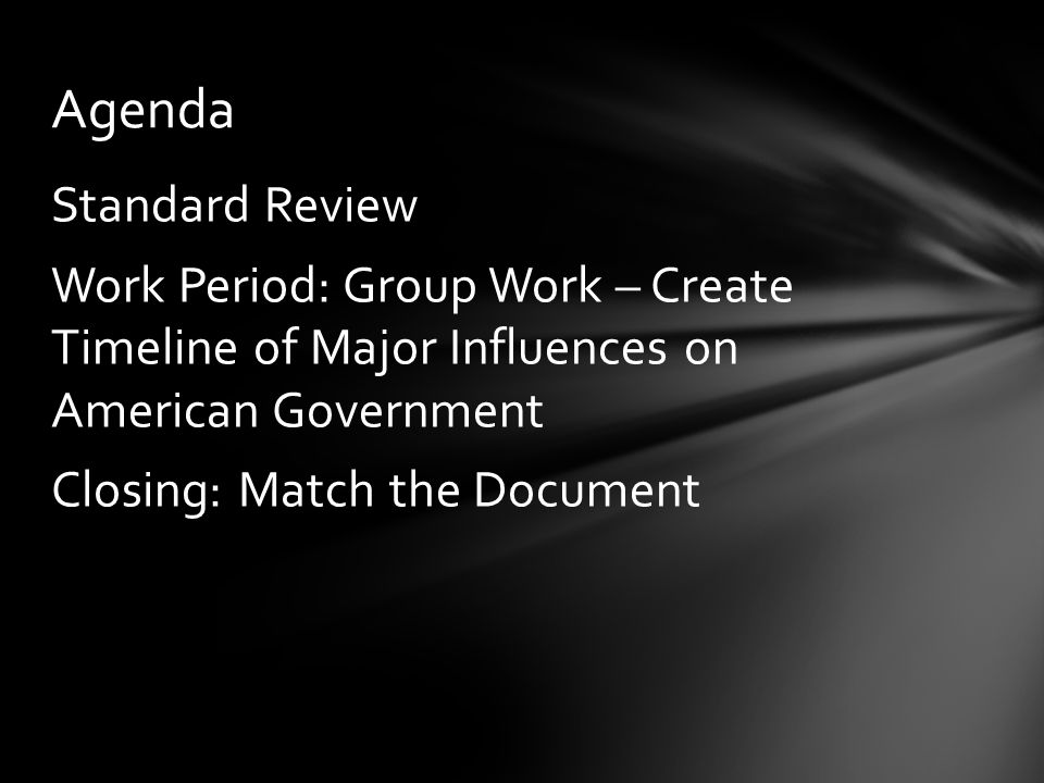 Standard Review Work Period: Group Work – Create Timeline of Major Influences on American Government Closing: Match the Document Agenda