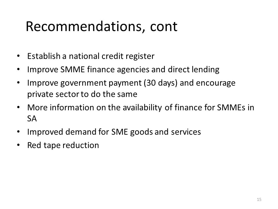 Recommendations, cont Establish a national credit register Improve SMME finance agencies and direct lending Improve government payment (30 days) and encourage private sector to do the same More information on the availability of finance for SMMEs in SA Improved demand for SME goods and services Red tape reduction 15