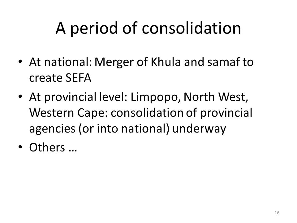 A period of consolidation At national: Merger of Khula and samaf to create SEFA At provincial level: Limpopo, North West, Western Cape: consolidation of provincial agencies (or into national) underway Others … 16