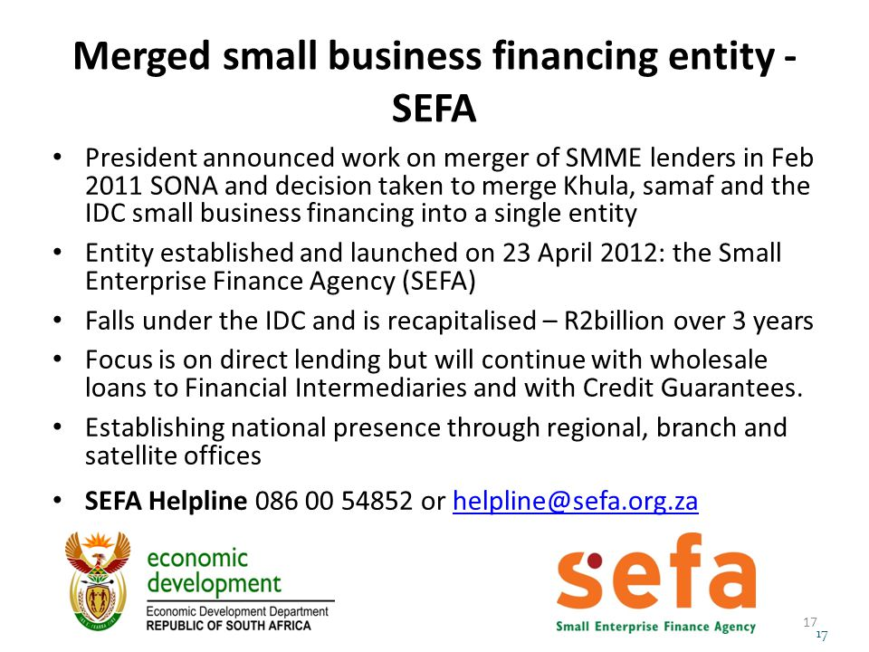 Merged small business financing entity - SEFA President announced work on merger of SMME lenders in Feb 2011 SONA and decision taken to merge Khula, samaf and the IDC small business financing into a single entity Entity established and launched on 23 April 2012: the Small Enterprise Finance Agency (SEFA) Falls under the IDC and is recapitalised – R2billion over 3 years Focus is on direct lending but will continue with wholesale loans to Financial Intermediaries and with Credit Guarantees.