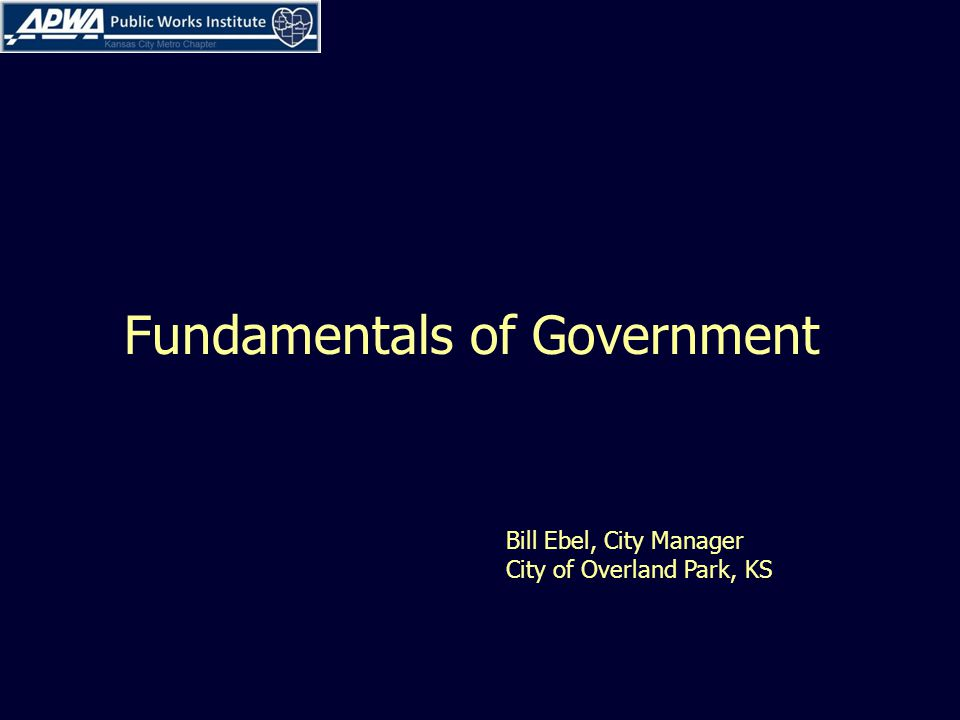 Fundamentals of Government Bill Ebel, City Manager City of Overland Park, KS