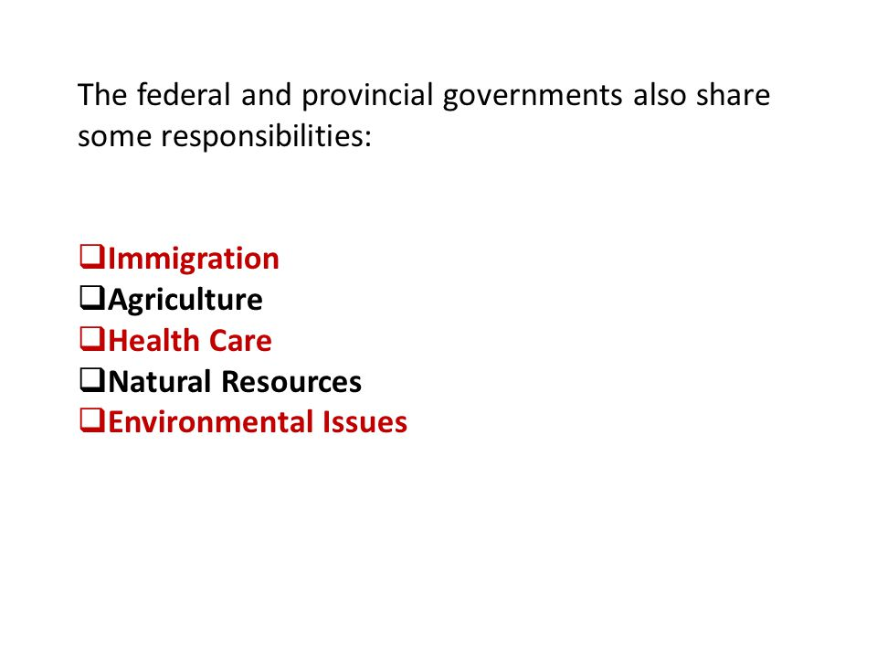 The federal and provincial governments also share some responsibilities:  Immigration  Agriculture  Health Care  Natural Resources  Environmental Issues