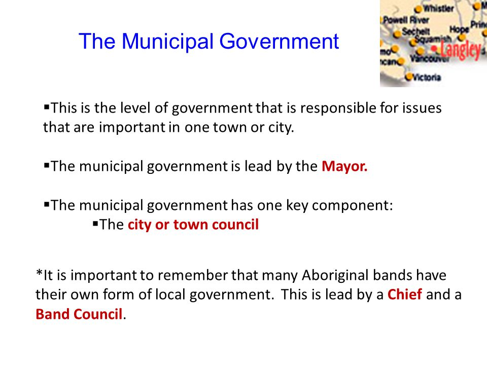 The Municipal Government  This is the level of government that is responsible for issues that are important in one town or city.