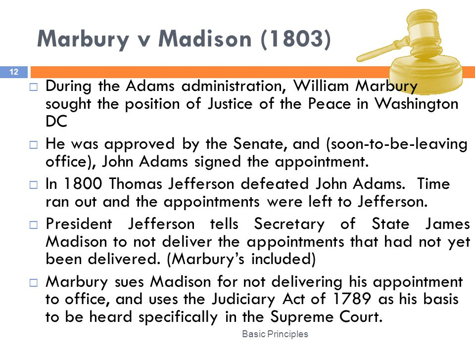 Marbury v Madison (1803) Basic Principles 12  During the Adams administration, William Marbury sought the position of Justice of the Peace in Washington DC  He was approved by the Senate, and (soon-to-be-leaving office), John Adams signed the appointment.