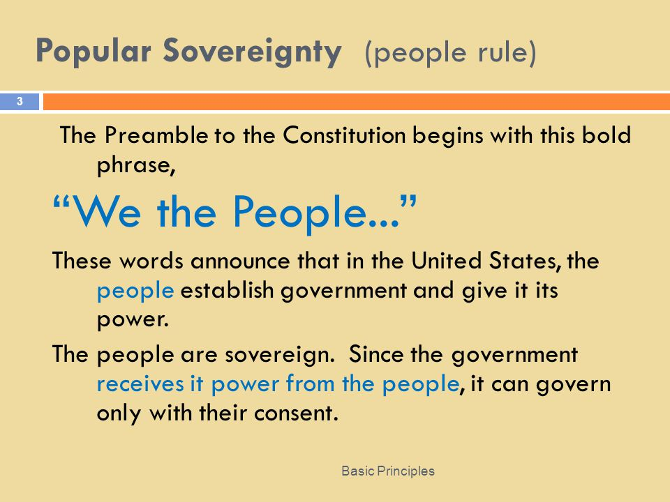 Popular Sovereignty (people rule) Basic Principles 3 The Preamble to the Constitution begins with this bold phrase, We the People... These words announce that in the United States, the people establish government and give it its power.