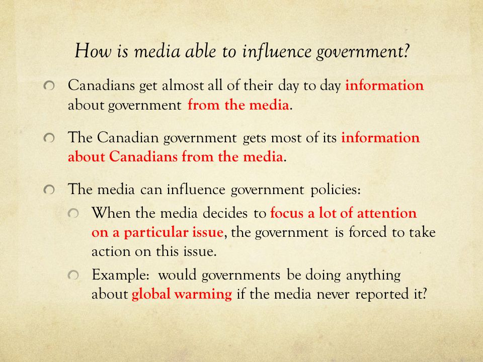 How is media able to influence government? Canadians get almost all of their day to day information about government from the media. The Canadian gove