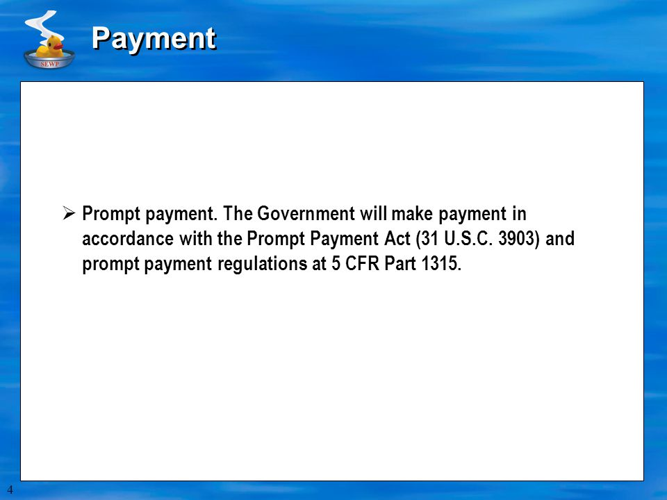 4 Payment  Prompt payment. The Government will make payment in accordance with the Prompt Payment Act (31 U.S.C. 3903) and prompt payment regulations