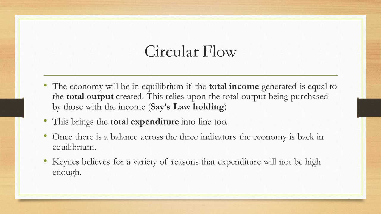Circular Flow The economy will be in equilibrium if the total income generated is equal to the total output created.