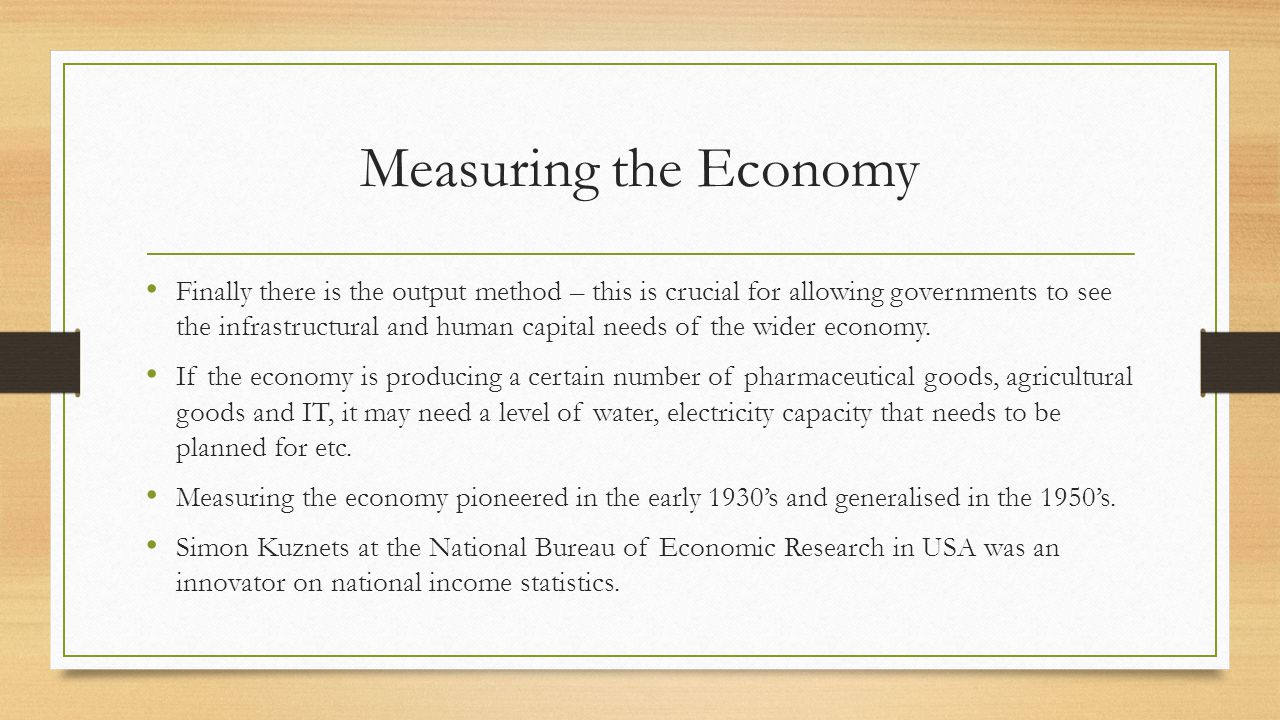Measuring the Economy Finally there is the output method – this is crucial for allowing governments to see the infrastructural and human capital needs of the wider economy.