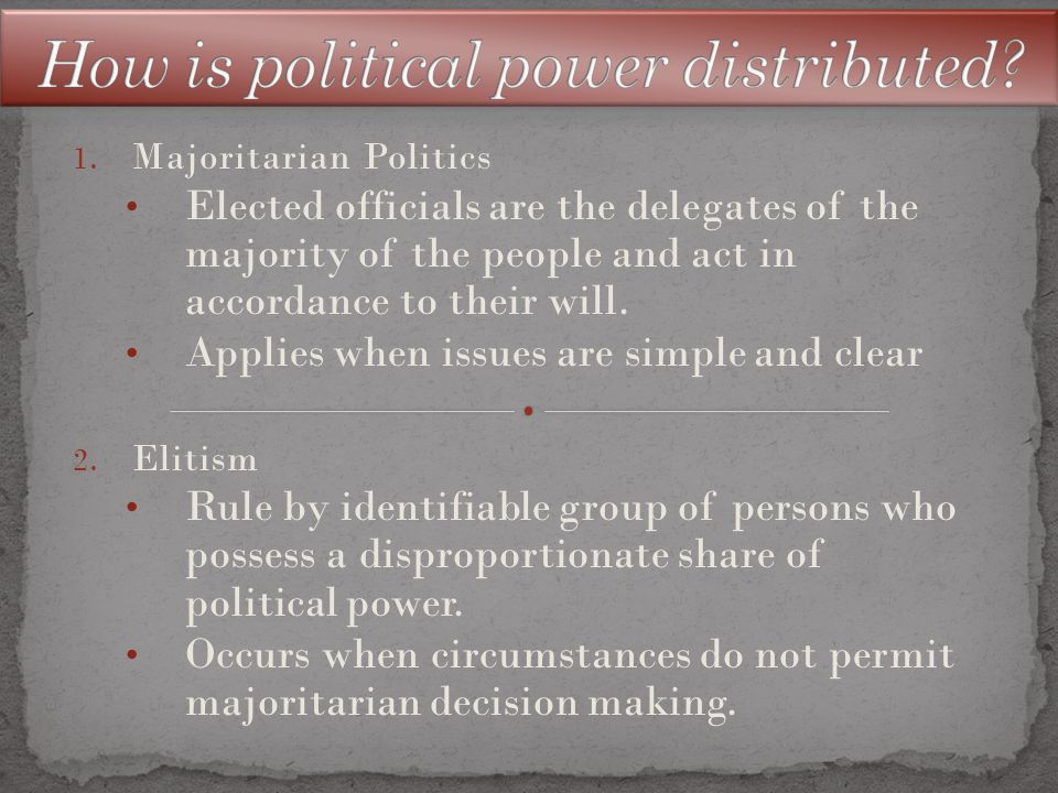 1. Majoritarian Politics Elected officials are the delegates of the majority of the people and act in accordance to their will. Applies when issues ar