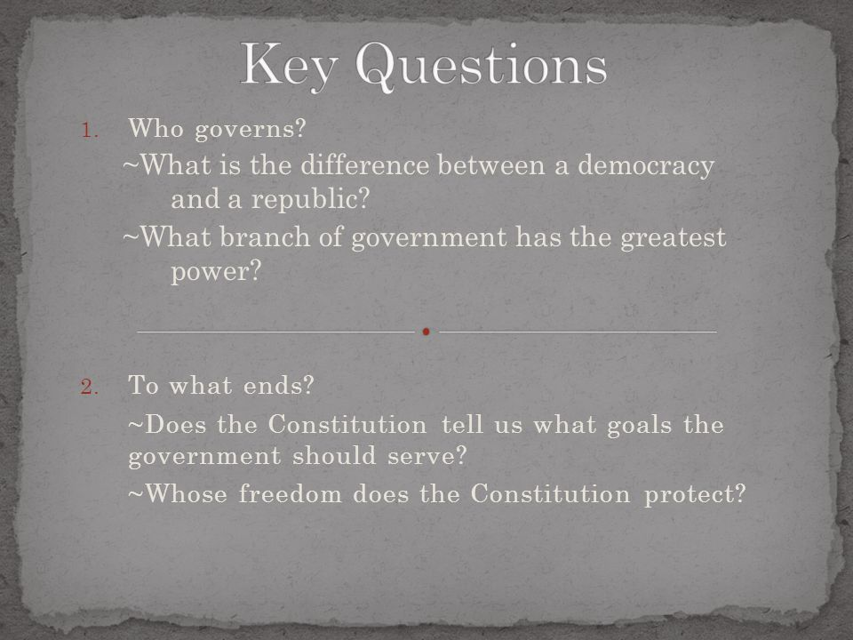 1. Who governs? ~What is the difference between a democracy and a republic? ~What branch of government has the greatest power? 2. To what ends? ~Does