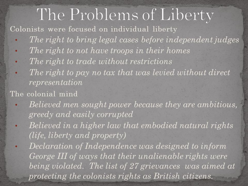 Colonists were focused on individual liberty The right to bring legal cases before independent judges The right to not have troops in their homes The