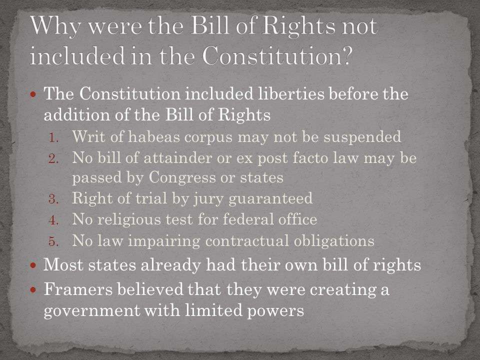 The Constitution included liberties before the addition of the Bill of Rights 1. Writ of habeas corpus may not be suspended 2. No bill of attainder or
