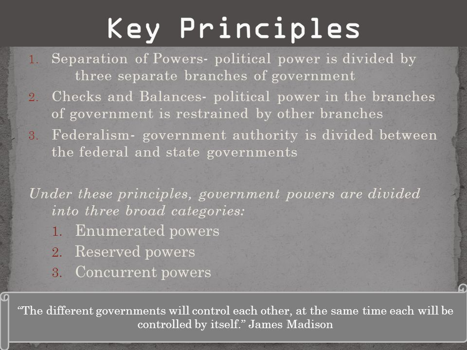 1. Separation of Powers- political power is divided by three separate branches of government 2. Checks and Balances- political power in the branches o