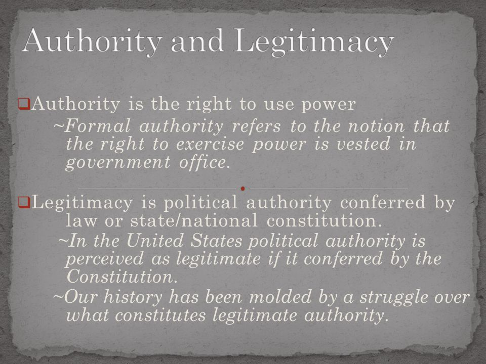  Authority is the right to use power ~Formal authority refers to the notion that the right to exercise power is vested in government office.  Legiti