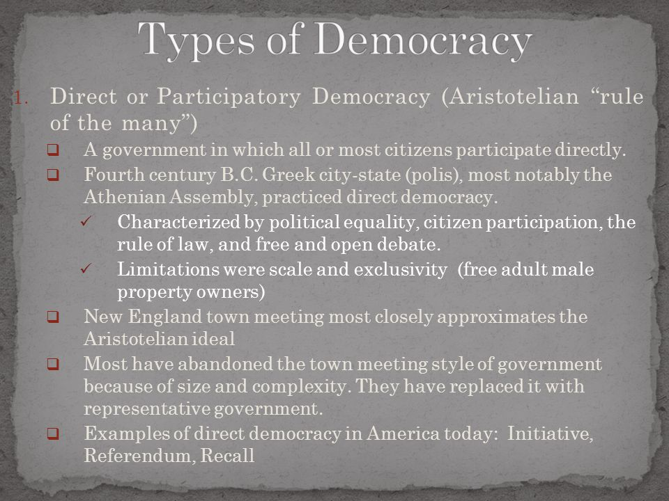 "1. Direct or Participatory Democracy (Aristotelian ""rule of the many"")  A government in which all or most citizens participate directly.  Fourth cen"
