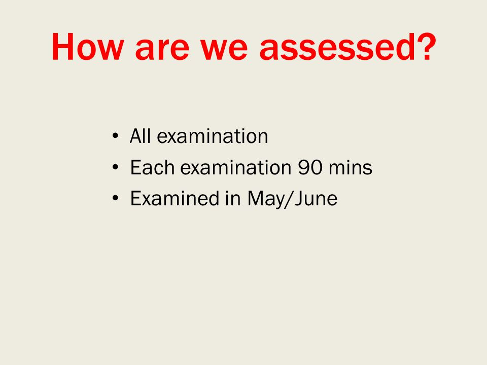 How are we assessed? All examination Each examination 90 mins Examined in May/June