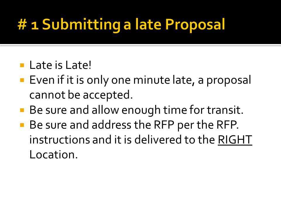  Late is Late.  Even if it is only one minute late, a proposal cannot be accepted.