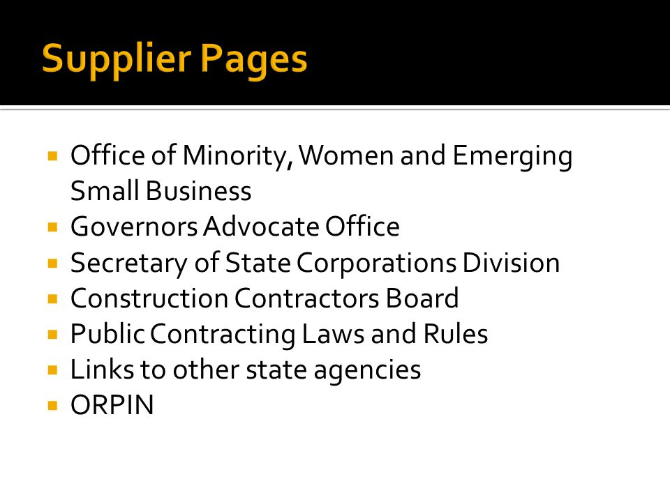  Office of Minority, Women and Emerging Small Business  Governors Advocate Office  Secretary of State Corporations Division  Construction Contractors Board  Public Contracting Laws and Rules  Links to other state agencies  ORPIN