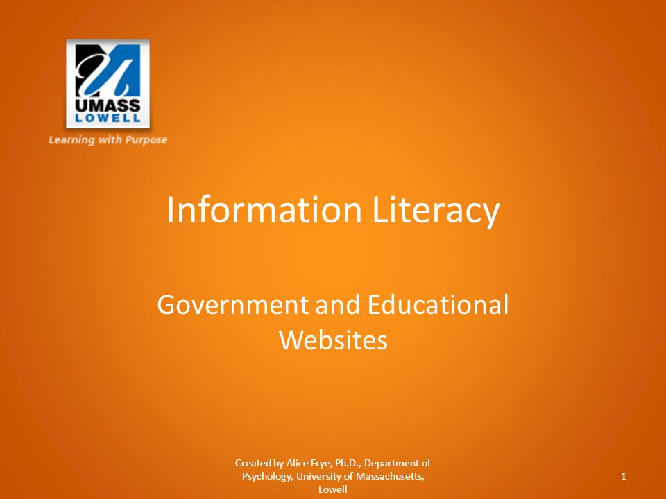 Information Literacy Government and Educational Websites Created by Alice Frye, Ph.D., Department of Psychology, University of Massachusetts, Lowell 1