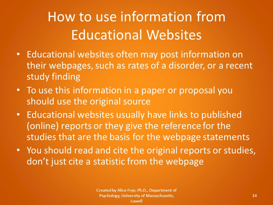How to use information from Educational Websites Educational websites often may post information on their webpages, such as rates of a disorder, or a recent study finding To use this information in a paper or proposal you should use the original source Educational websites usually have links to published (online) reports or they give the reference for the studies that are the basis for the webpage statements You should read and cite the original reports or studies, don't just cite a statistic from the webpage Created by Alice Frye, Ph.D., Department of Psychology, University of Massachusetts, Lowell 14