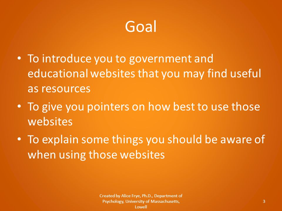 Goal To introduce you to government and educational websites that you may find useful as resources To give you pointers on how best to use those websi