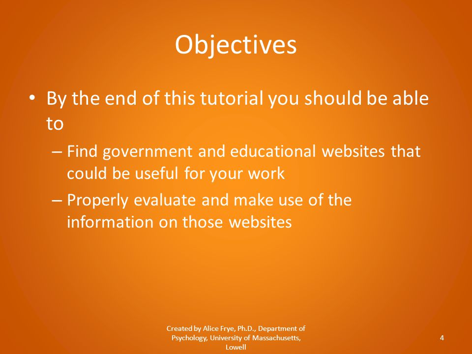 Objectives By the end of this tutorial you should be able to – Find government and educational websites that could be useful for your work – Properly