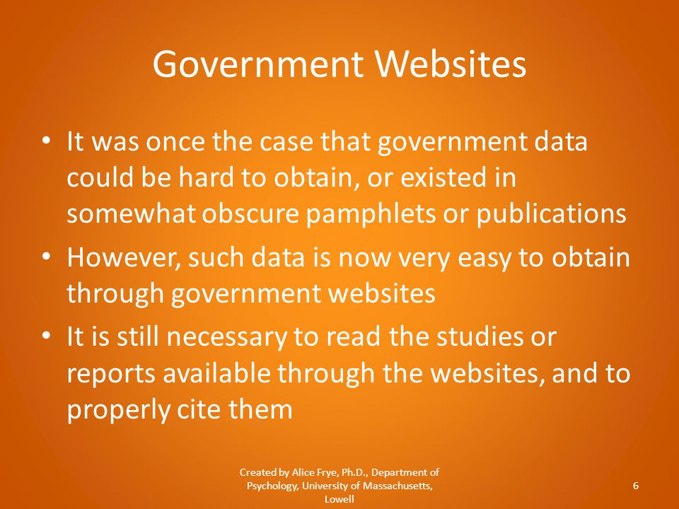 Government Websites It was once the case that government data could be hard to obtain, or existed in somewhat obscure pamphlets or publications However, such data is now very easy to obtain through government websites It is still necessary to read the studies or reports available through the websites, and to properly cite them Created by Alice Frye, Ph.D., Department of Psychology, University of Massachusetts, Lowell 6