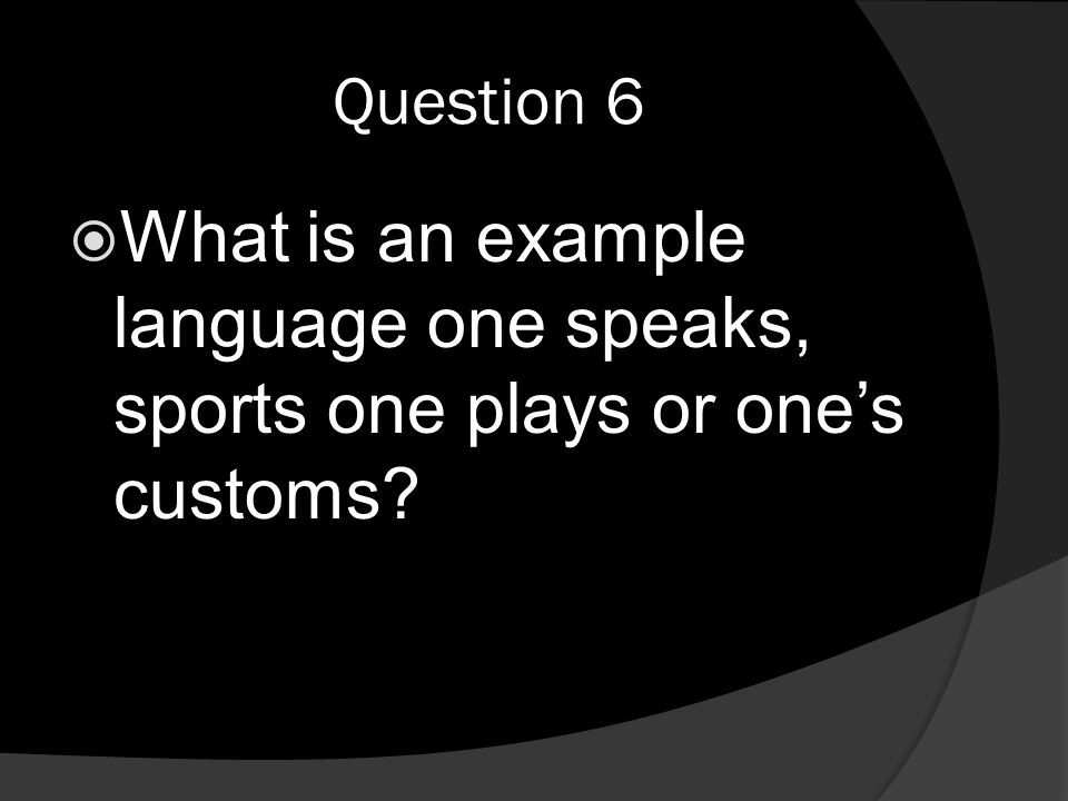 Question 6  What is an example language one speaks, sports one plays or one's customs