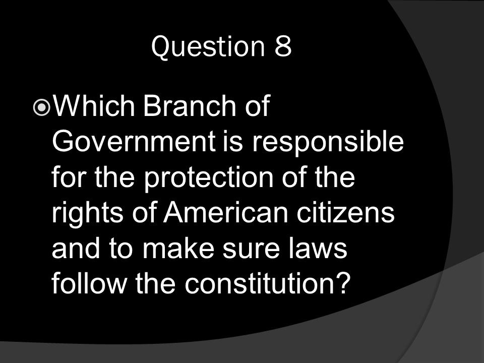 Question 8  Which Branch of Government is responsible for the protection of the rights of American citizens and to make sure laws follow the constitution