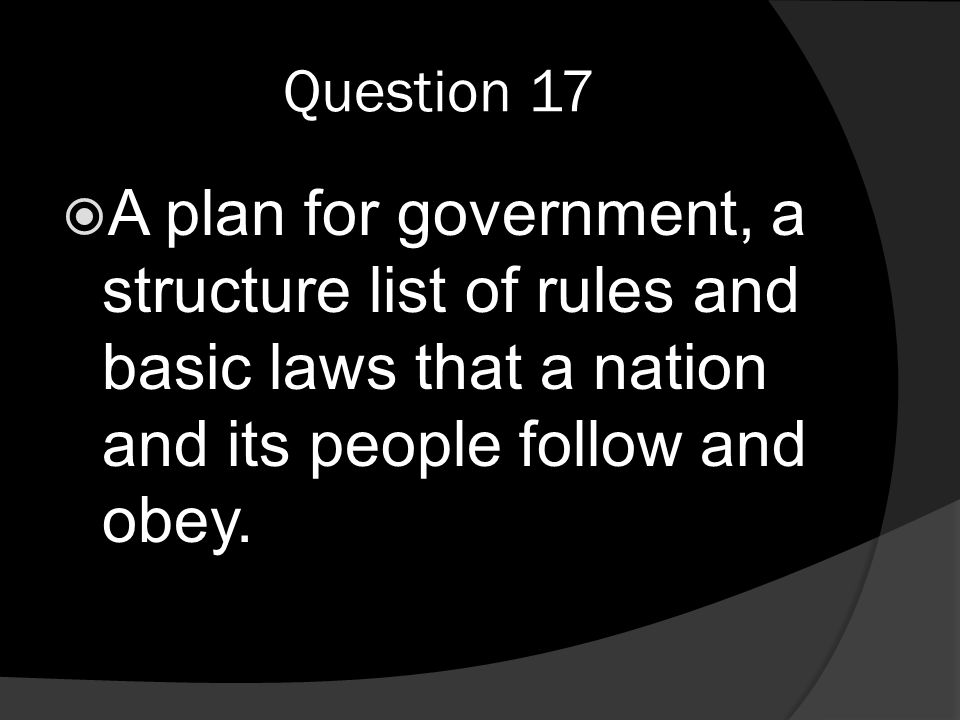 Question 17  A plan for government, a structure list of rules and basic laws that a nation and its people follow and obey.