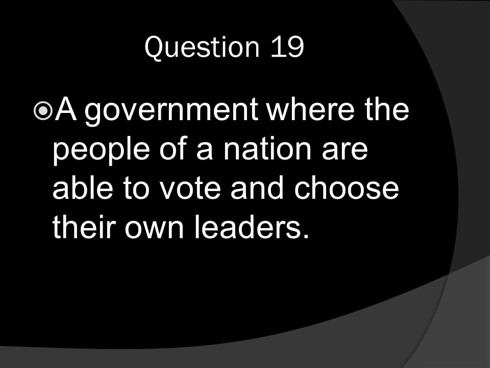 Question 19  A government where the people of a nation are able to vote and choose their own leaders.