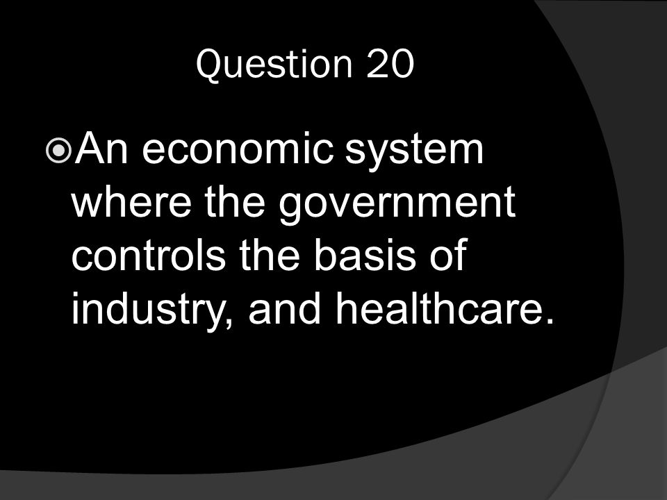 Question 20  An economic system where the government controls the basis of industry, and healthcare.