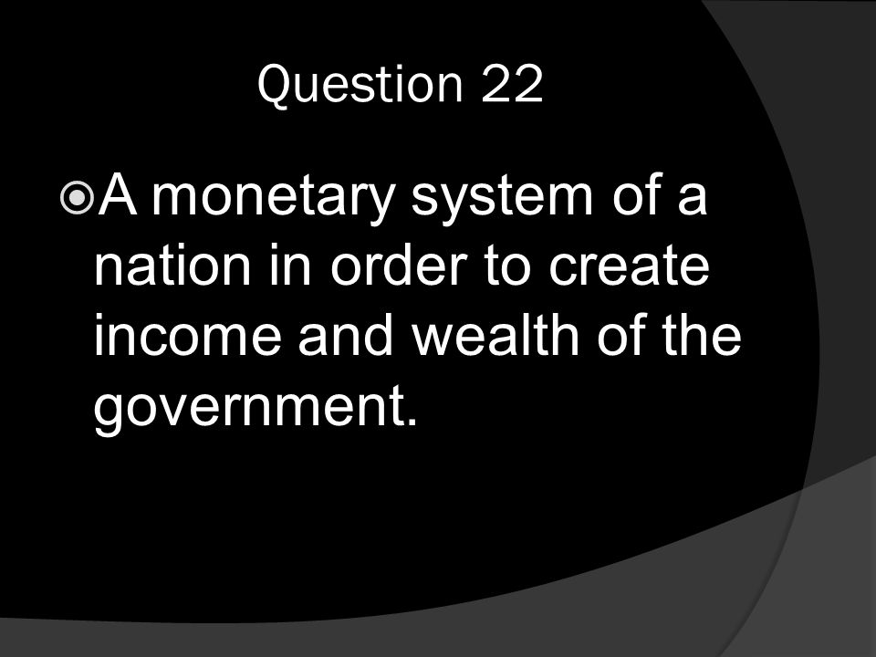 Question 22  A monetary system of a nation in order to create income and wealth of the government.