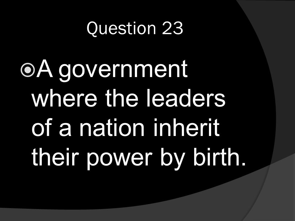 Question 23  A government where the leaders of a nation inherit their power by birth.