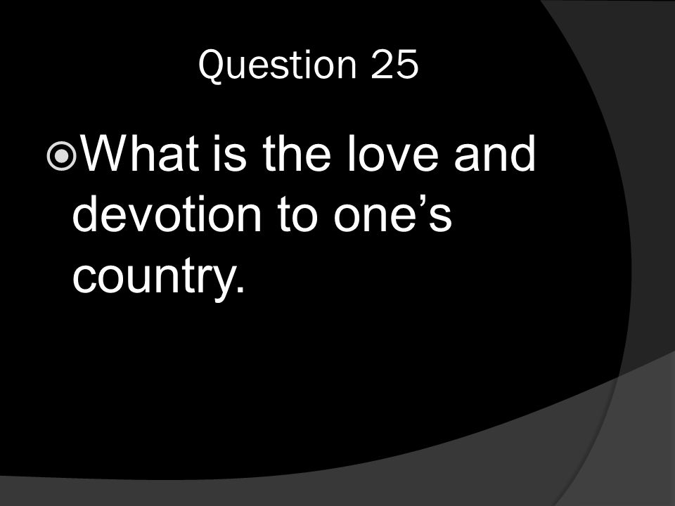 Question 25  What is the love and devotion to one's country.
