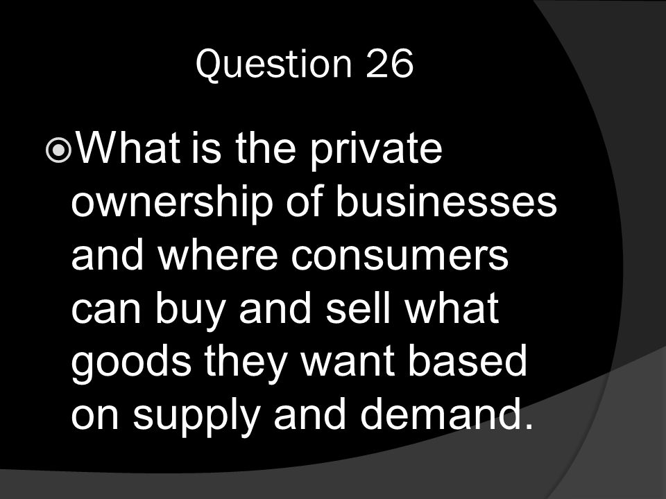 Question 26  What is the private ownership of businesses and where consumers can buy and sell what goods they want based on supply and demand.