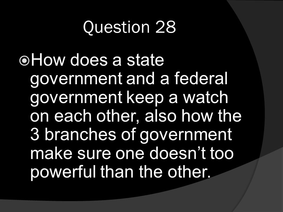 Question 28  How does a state government and a federal government keep a watch on each other, also how the 3 branches of government make sure one doesn't too powerful than the other.