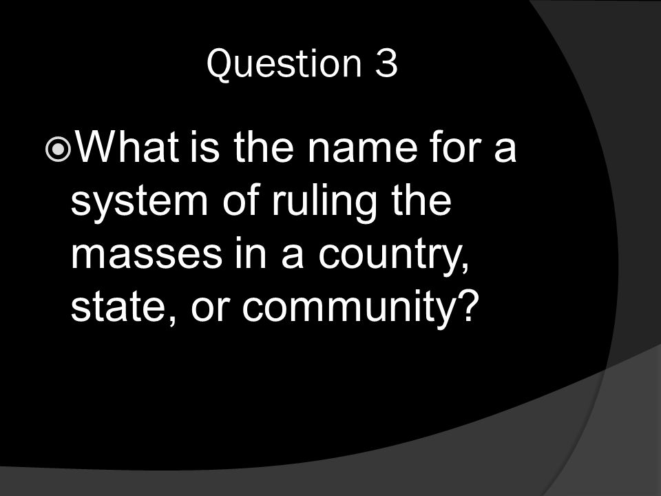 Question 3  What is the name for a system of ruling the masses in a country, state, or community