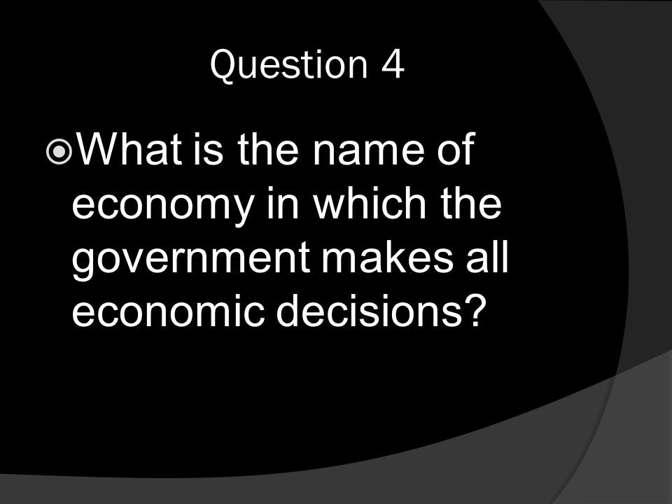 Question 4  What is the name of economy in which the government makes all economic decisions