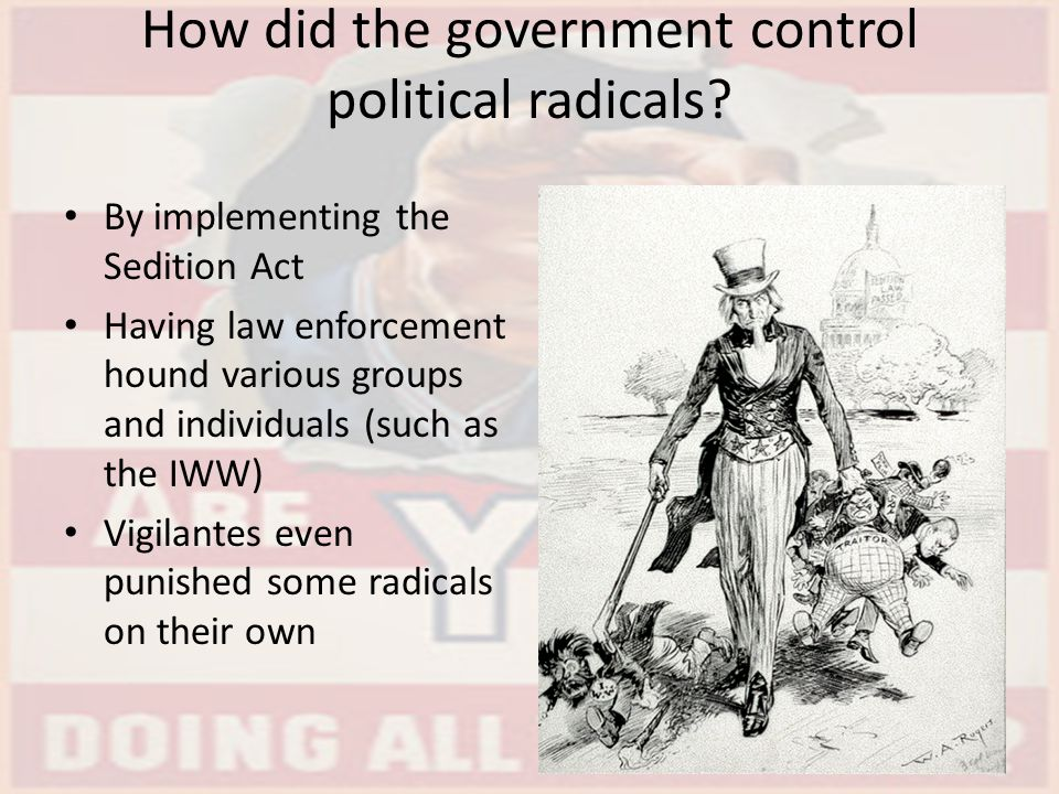 How did the government control political radicals? By implementing the Sedition Act Having law enforcement hound various groups and individuals (such