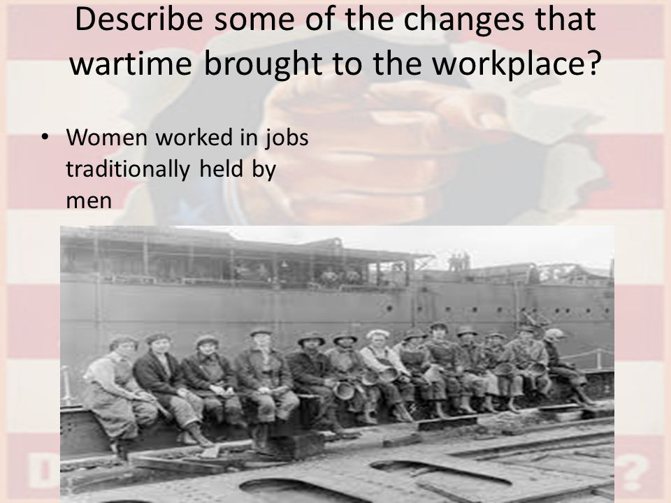 Describe some of the changes that wartime brought to the workplace? Women worked in jobs traditionally held by men