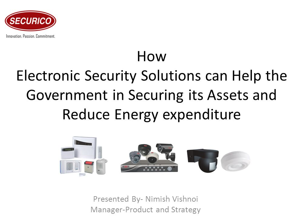 How Electronic Security Solutions can Help the Government in Securing its Assets and Reduce Energy expenditure Presented By- Nimish Vishnoi Manager-Pr