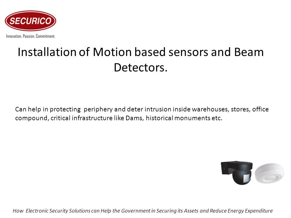 Installation of Motion based sensors and Beam Detectors. Can help in protecting periphery and deter intrusion inside warehouses, stores, office compou