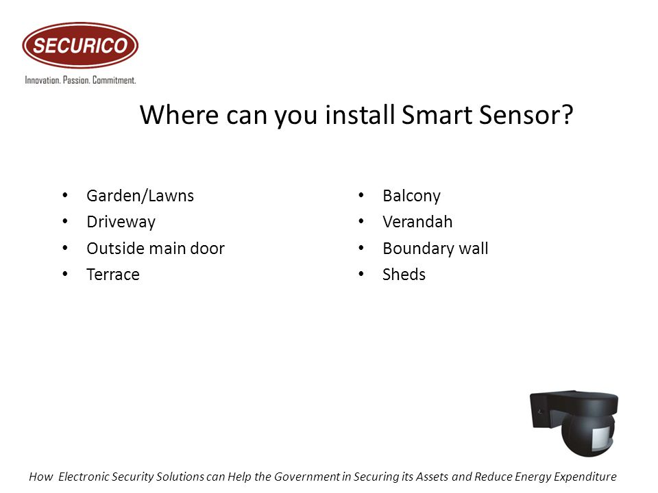 Where can you install Smart Sensor? Garden/Lawns Driveway Outside main door Terrace Balcony Verandah Boundary wall Sheds How Electronic Security Solut